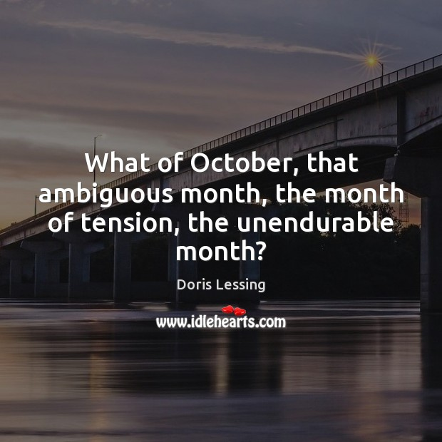 What of October, that ambiguous month, the month of tension, the unendurable month? Doris Lessing Picture Quote
