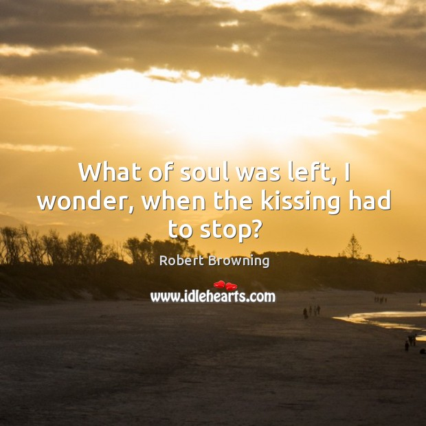 Image, What of soul was left, I wonder, when the kissing had to stop?