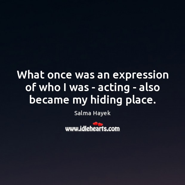 What once was an expression of who I was – acting – also became my hiding place. Salma Hayek Picture Quote