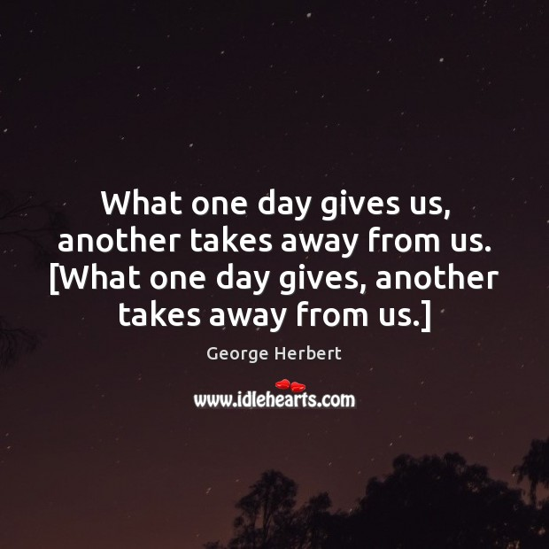 What one day gives us, another takes away from us. [What one Image