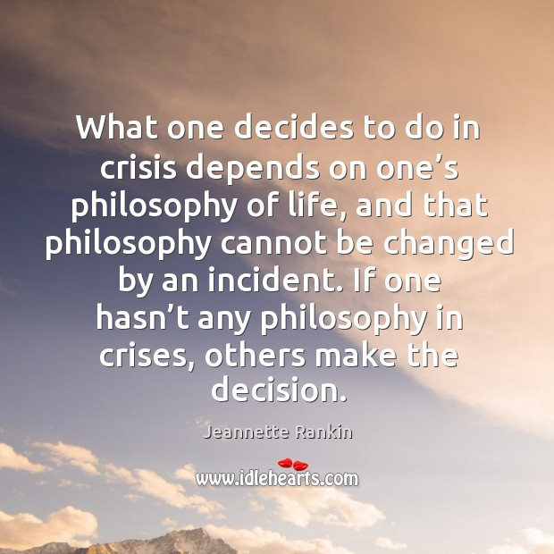 What one decides to do in crisis depends on one's philosophy of life Jeannette Rankin Picture Quote