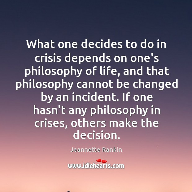 What one decides to do in crisis depends on one's philosophy of Jeannette Rankin Picture Quote