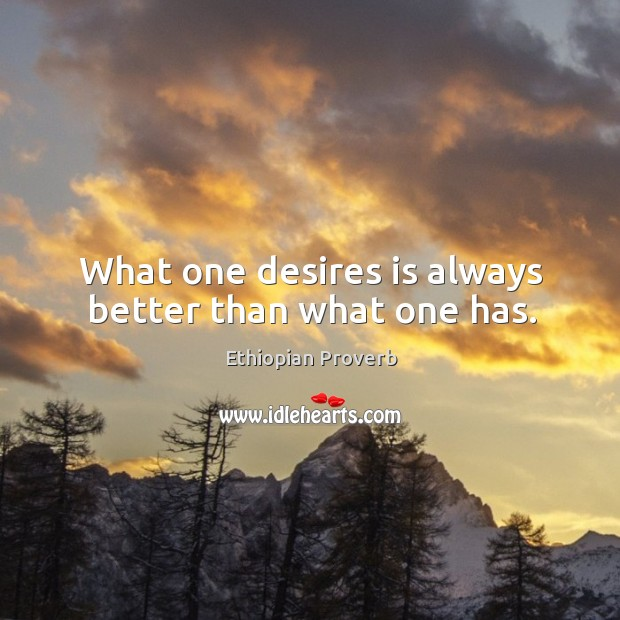 What one desires is always better than what one has. Ethiopian Proverbs Image