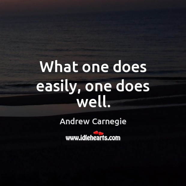 What one does easily, one does well. Andrew Carnegie Picture Quote