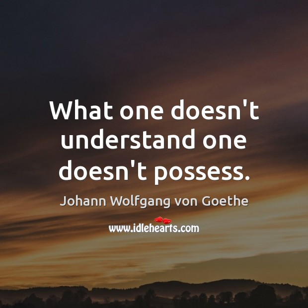 What one doesn't understand one doesn't possess. Image