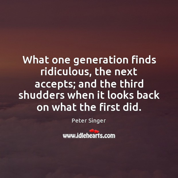What one generation finds ridiculous, the next accepts; and the third shudders Peter Singer Picture Quote