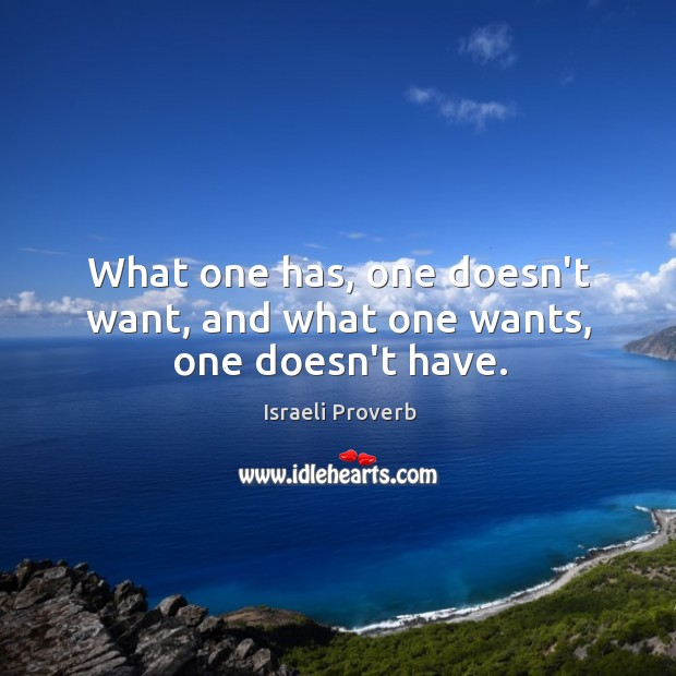 What one has, one doesn't want, and what one wants, one doesn't have. Image