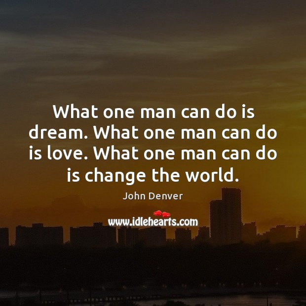 What one man can do is dream. What one man can do John Denver Picture Quote