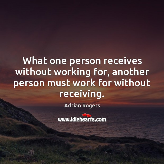 What one person receives without working for, another person must work for Adrian Rogers Picture Quote