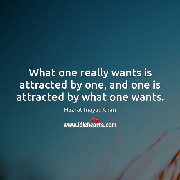 What one really wants is attracted by one, and one is attracted by what one wants. Image