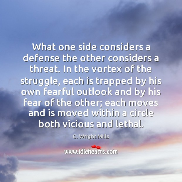What one side considers a defense the other considers a threat. In C. Wright Mills Picture Quote