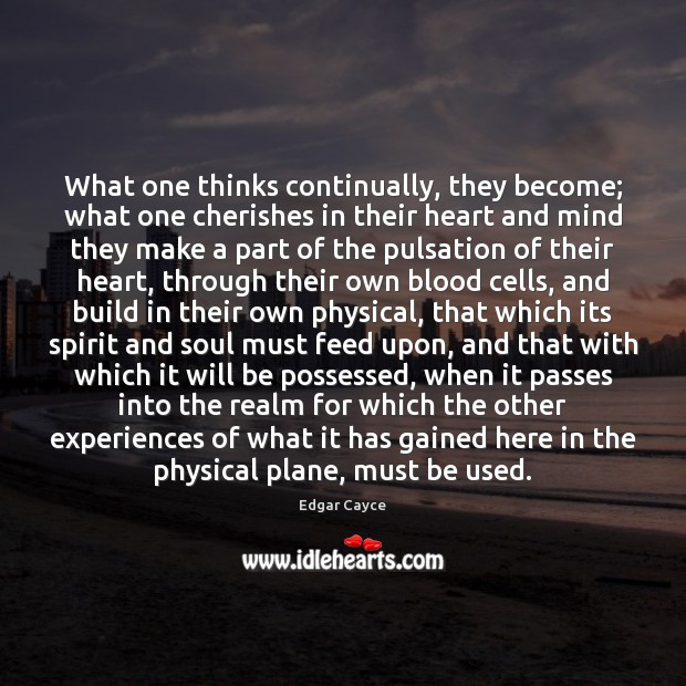 What one thinks continually, they become; what one cherishes in their heart Edgar Cayce Picture Quote