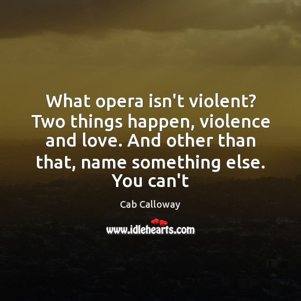 Image, What opera isn't violent? Two things happen, violence and love. And other