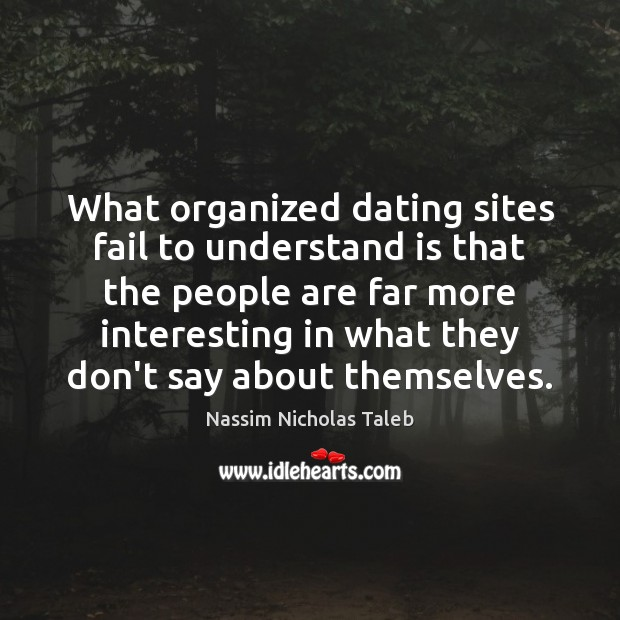 What organized dating sites fail to understand is that the people are Nassim Nicholas Taleb Picture Quote