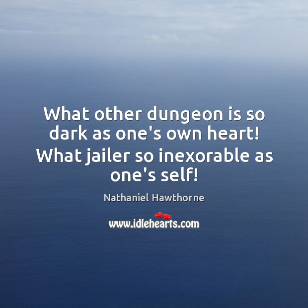 What other dungeon is so dark as one's own heart! What jailer so inexorable as one's self! Nathaniel Hawthorne Picture Quote