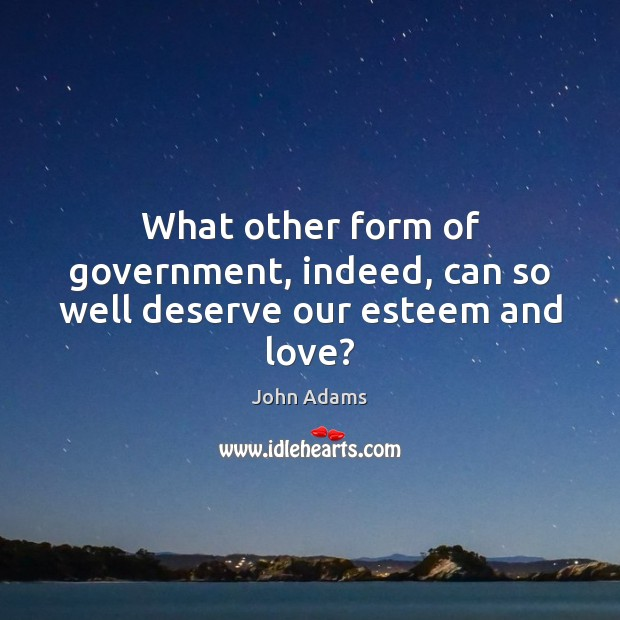 What other form of government, indeed, can so well deserve our esteem and love? John Adams Picture Quote
