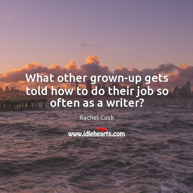 What other grown-up gets told how to do their job so often as a writer? Rachel Cusk Picture Quote