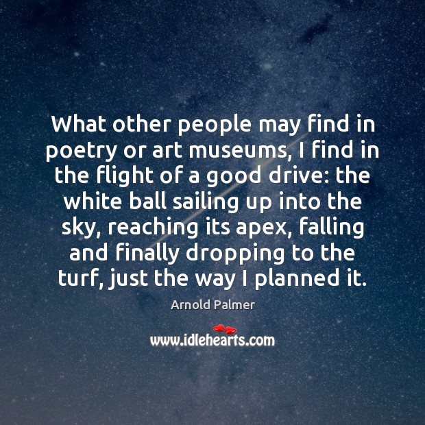 Image, What other people may find in poetry or art museums, I find