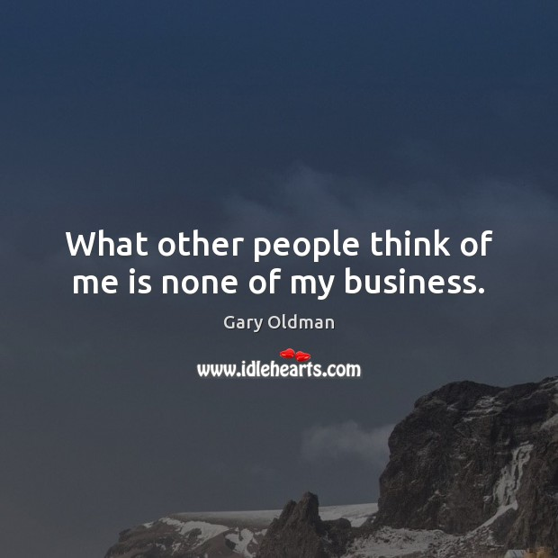 What other people think of me is none of my business. Gary Oldman Picture Quote