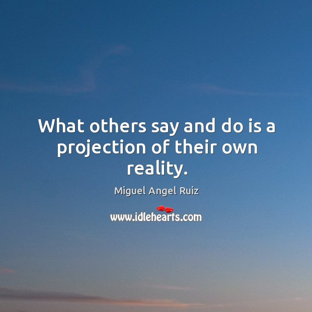 What others say and do is a projection of their own reality. Image