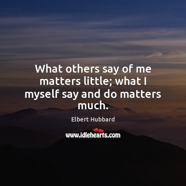 What others say of me matters little; what I myself say and do matters much. Elbert Hubbard Picture Quote