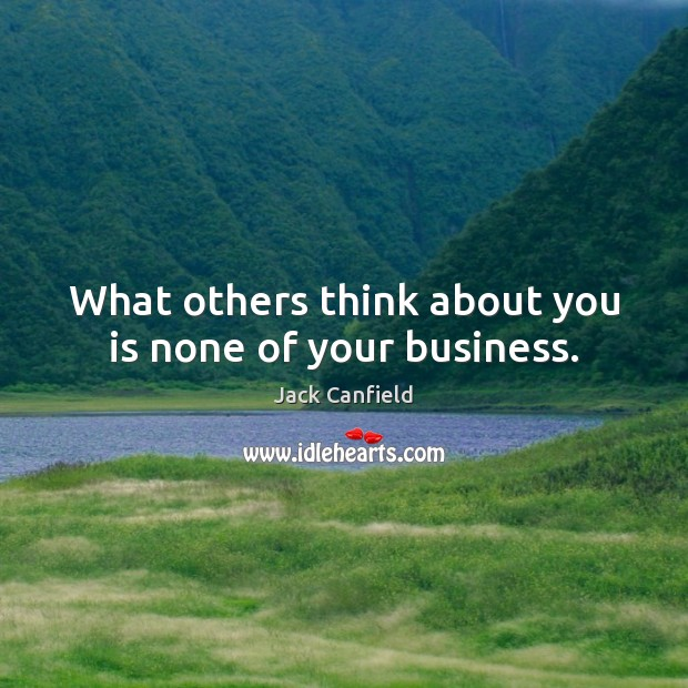 Jack Canfield Picture Quote image saying: What others think about you is none of your business.