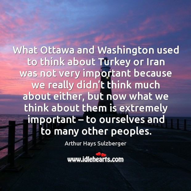 Image, What ottawa and washington used to think about turkey or iran was not very important because