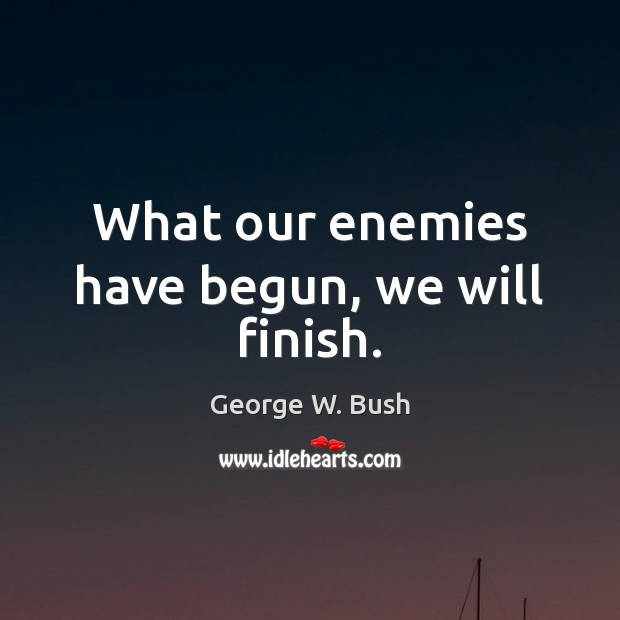 What our enemies have begun, we will finish. Image
