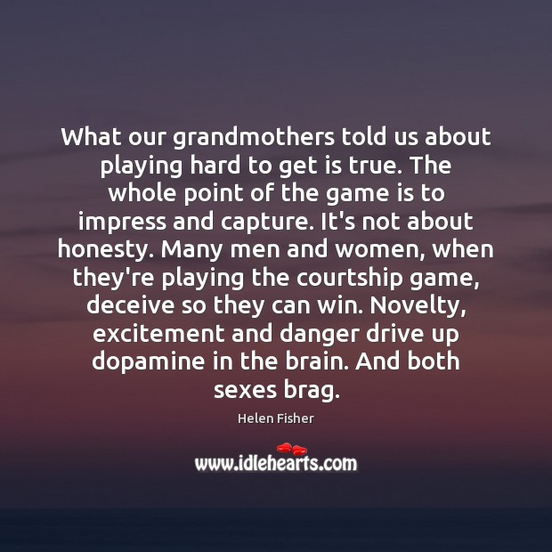 What our grandmothers told us about playing hard to get is true. Helen Fisher Picture Quote