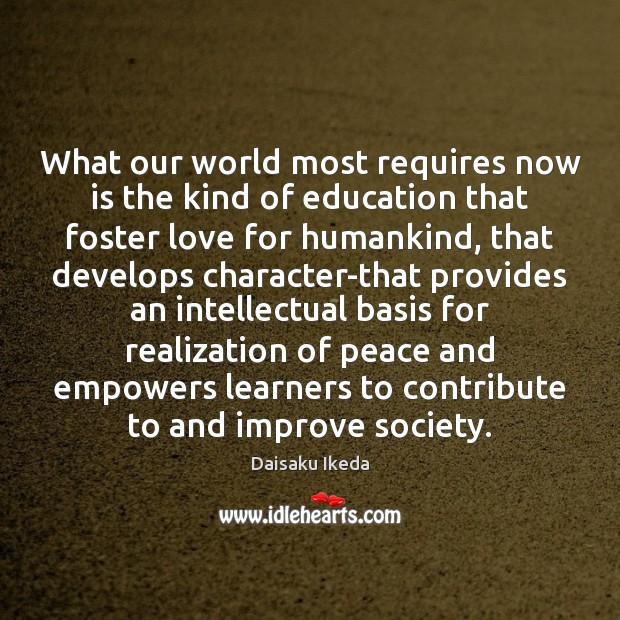 What our world most requires now is the kind of education that Daisaku Ikeda Picture Quote