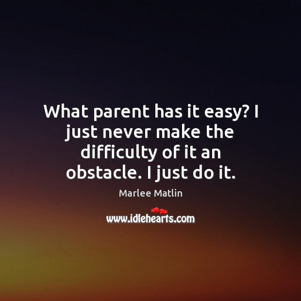 What parent has it easy? I just never make the difficulty of it an obstacle. I just do it. Marlee Matlin Picture Quote