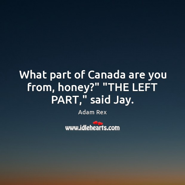 """Image, What part of Canada are you from, honey?"""" """"THE LEFT PART,"""" said Jay."""