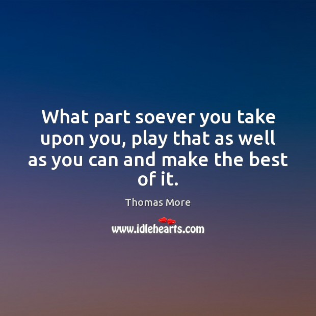 What part soever you take upon you, play that as well as you can and make the best of it. Thomas More Picture Quote