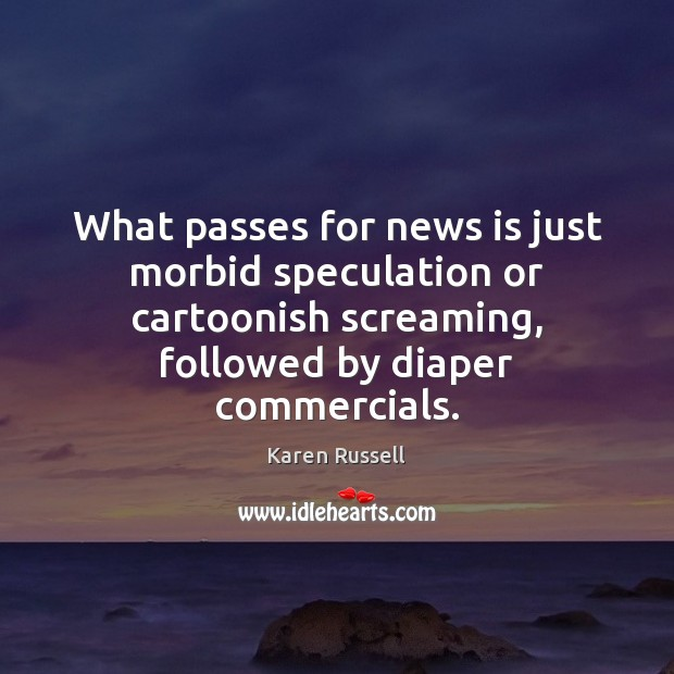 What passes for news is just morbid speculation or cartoonish screaming, followed Image