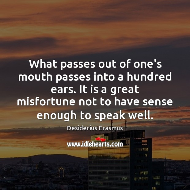 What passes out of one's mouth passes into a hundred ears. It Desiderius Erasmus Picture Quote