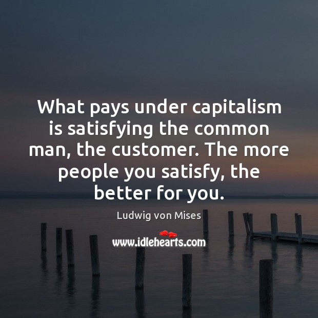 What pays under capitalism is satisfying the common man, the customer. The Capitalism Quotes Image