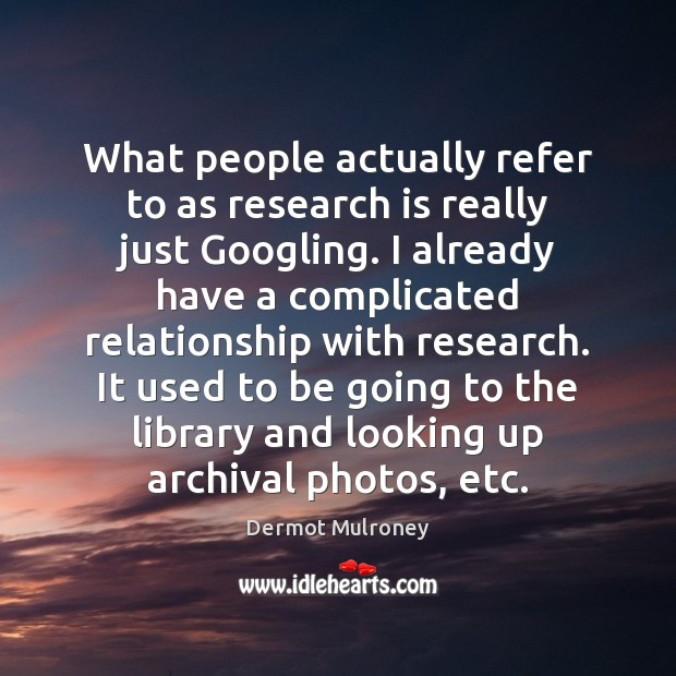 What people actually refer to as research is really just Googling. I Image