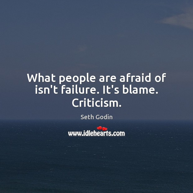 What people are afraid of isn't failure. It's blame. Criticism. Image