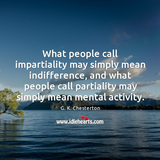 What people call impartiality may simply mean indifference G. K. Chesterton Picture Quote