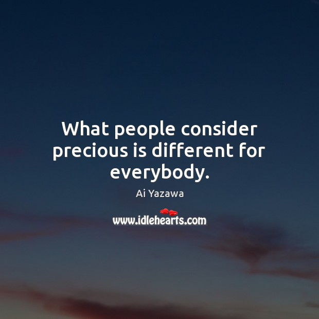 What people consider precious is different for everybody. Ai Yazawa Picture Quote