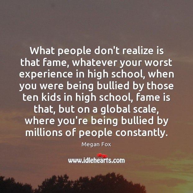 What people don't realize is that fame, whatever your worst experience in Megan Fox Picture Quote