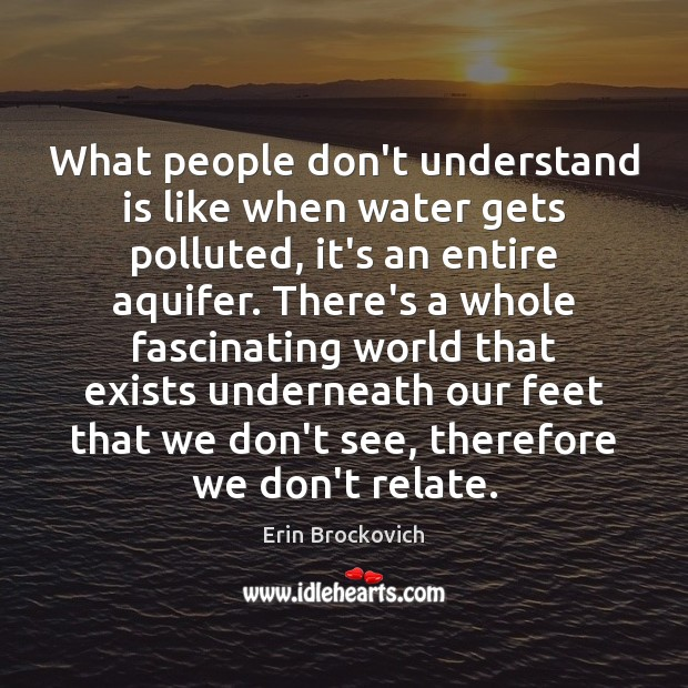 What people don't understand is like when water gets polluted, it's an Image