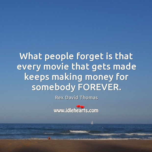 What people forget is that every movie that gets made keeps making money for somebody forever. Image