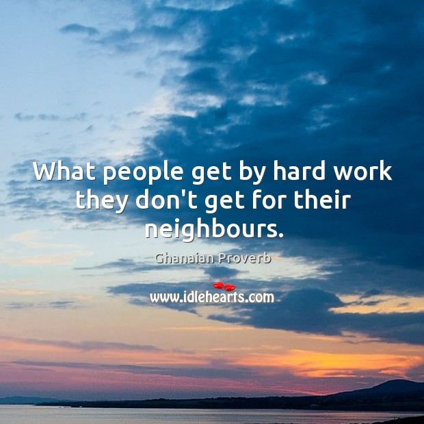 What people get by hard work they don't get for their neighbours. Ghanaian Proverbs Image