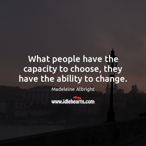 What people have the capacity to choose, they have the ability to change. Madeleine Albright Picture Quote