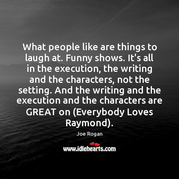 What people like are things to laugh at. Funny shows. It's all Joe Rogan Picture Quote