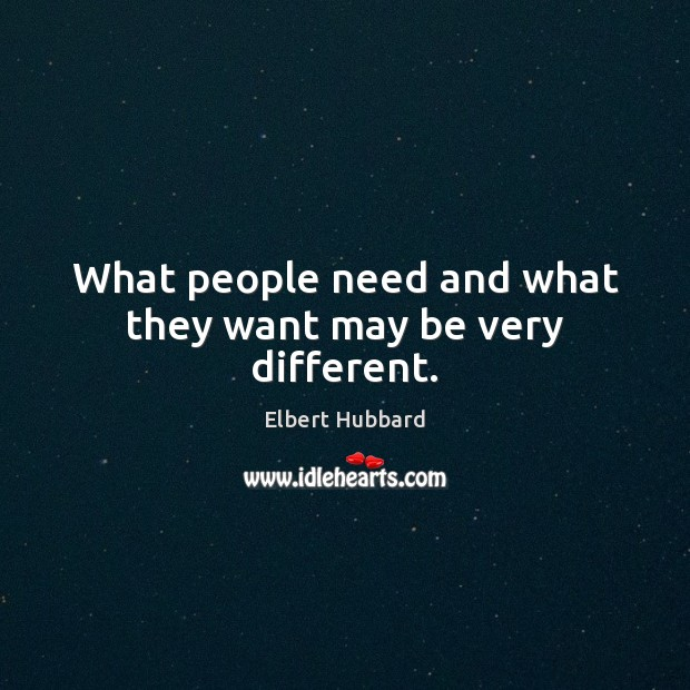 What people need and what they want may be very different. Elbert Hubbard Picture Quote