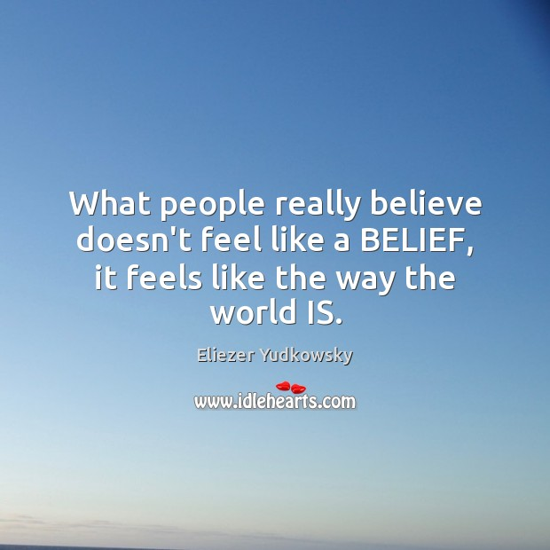 What people really believe doesn't feel like a BELIEF, it feels like the way the world IS. Eliezer Yudkowsky Picture Quote