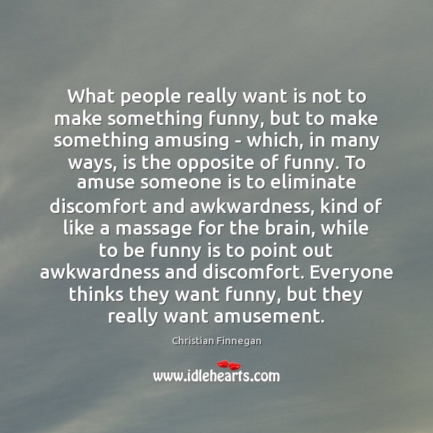 What people really want is not to make something funny, but to Christian Finnegan Picture Quote