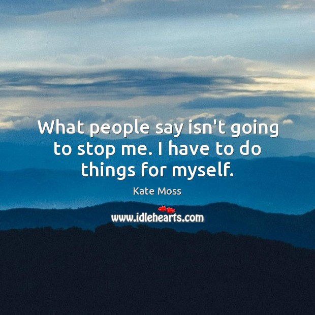 What people say isn't going to stop me. I have to do things for myself. Image